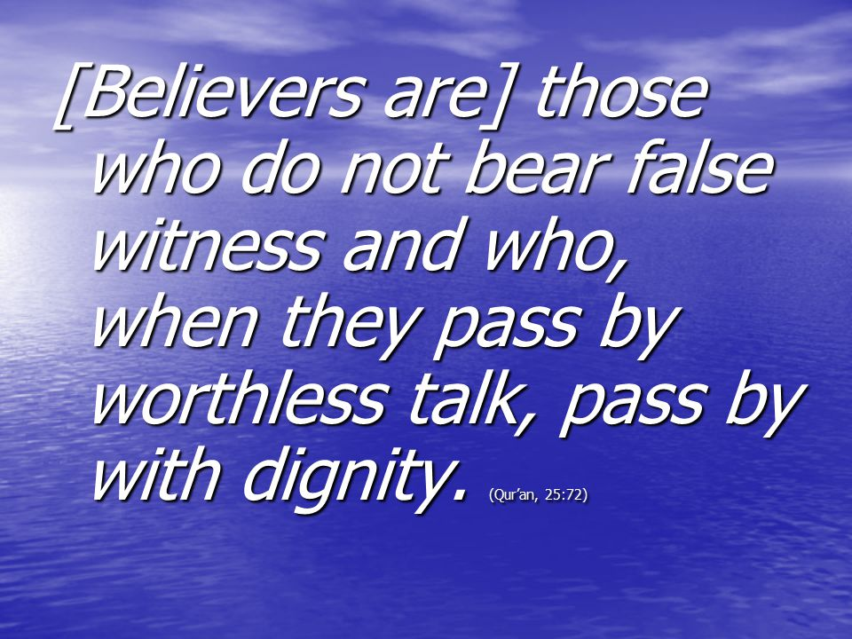 [Believers are] those who do not bear false witness and who, when they pass by worthless talk, pass by with dignity.